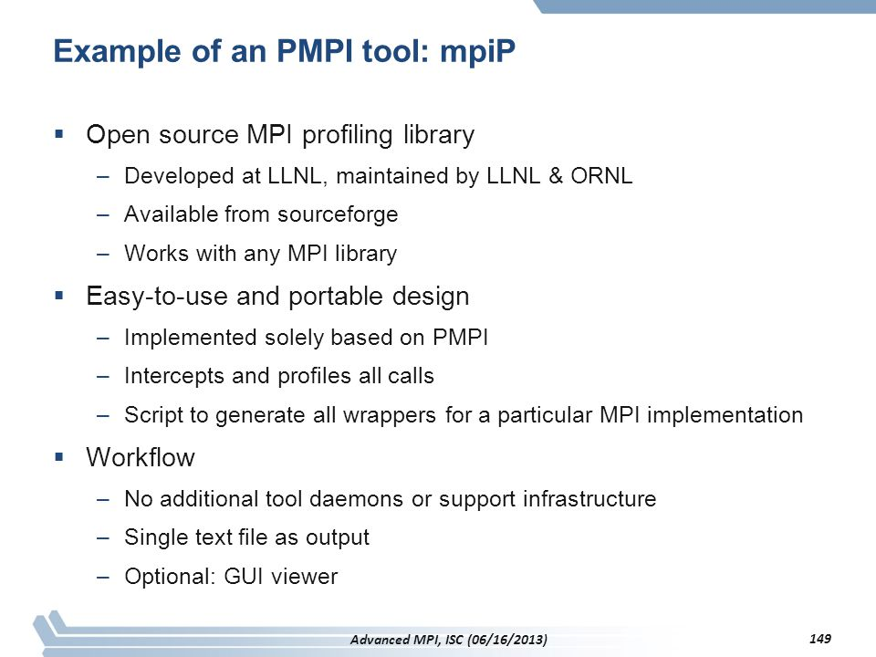 Example of an PMPI tool: mpiP  Open source MPI profiling library –Developed at LLNL, maintained by LLNL & ORNL –Available from sourceforge –Works wit