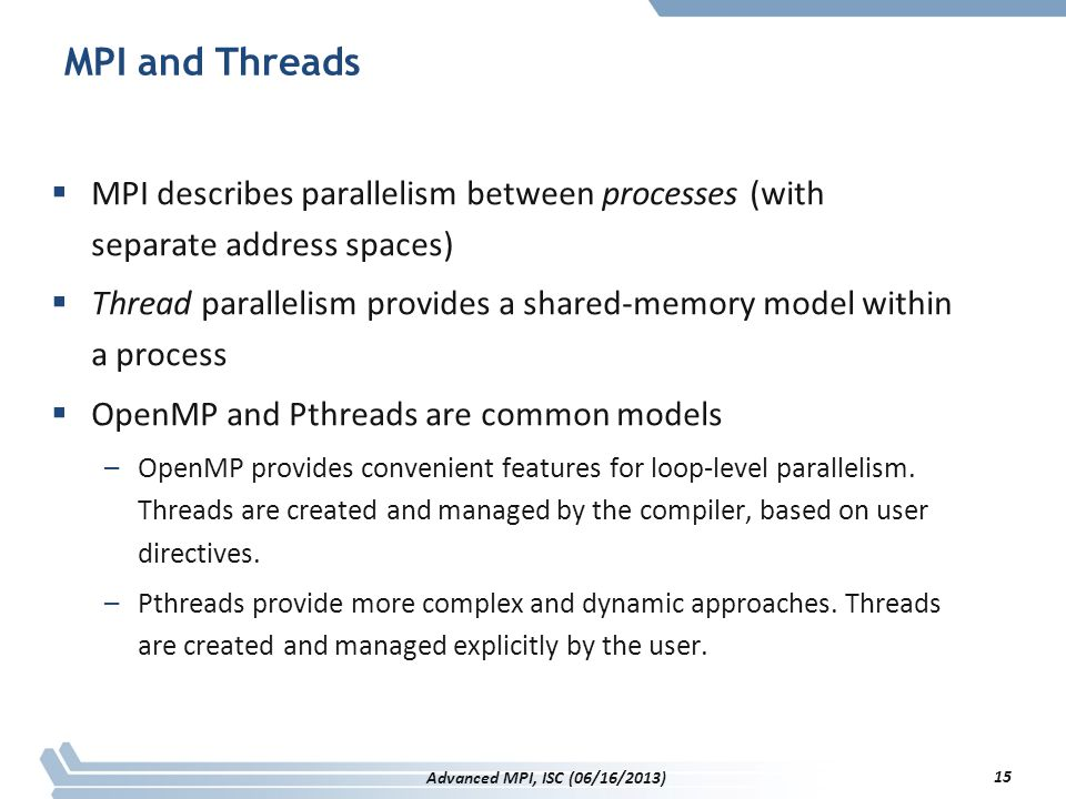 MPI and Threads  MPI describes parallelism between processes (with separate address spaces)  Thread parallelism provides a shared-memory model withi
