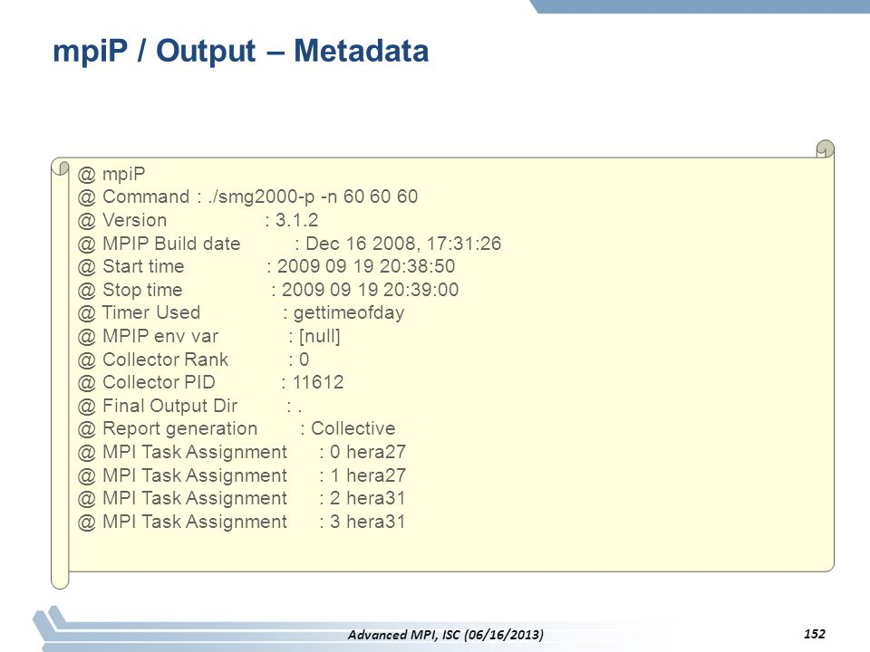 mpiP / Output – Metadata @ mpiP @ Command :./smg2000-p -n 60 60 60 @ Version : 3.1.2 @ MPIP Build date : Dec 16 2008, 17:31:26 @ Start time : 2009 09