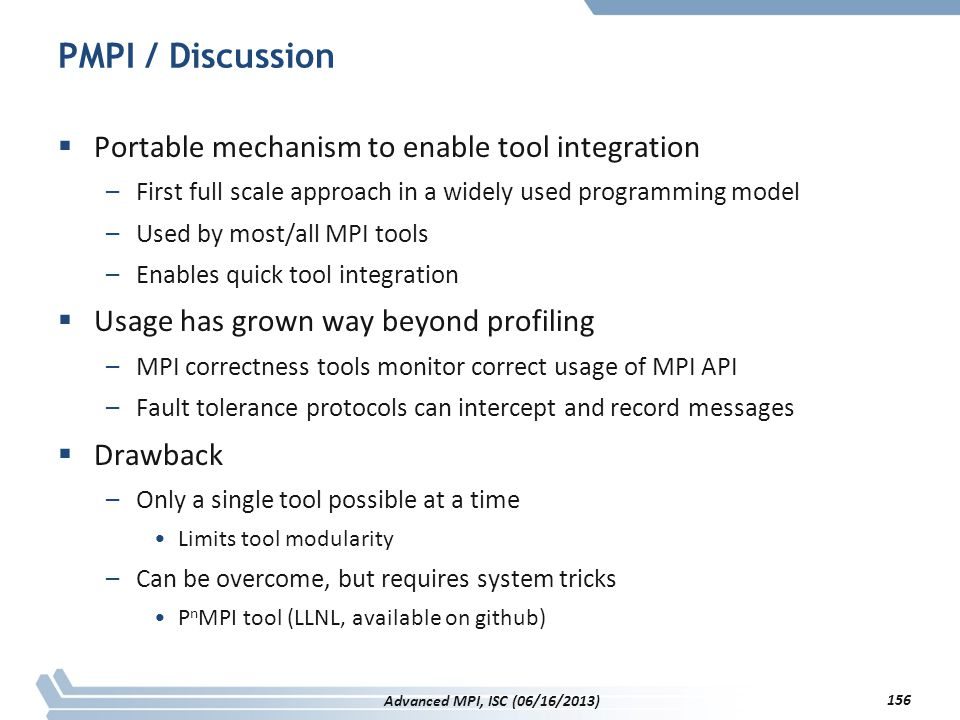 PMPI / Discussion  Portable mechanism to enable tool integration –First full scale approach in a widely used programming model –Used by most/all MPI