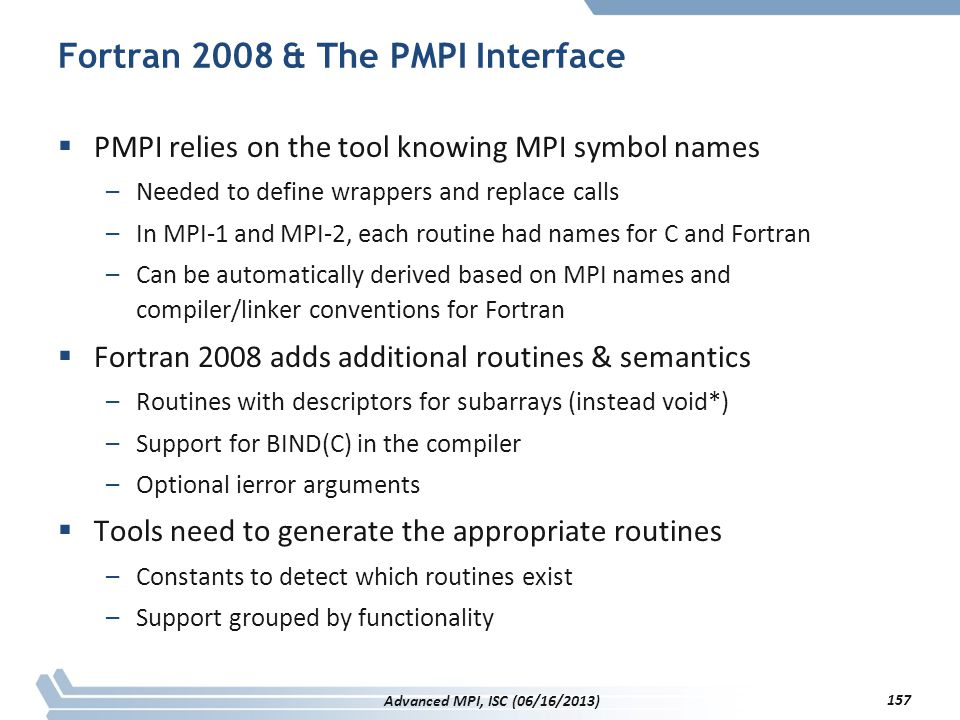 Fortran 2008 & The PMPI Interface  PMPI relies on the tool knowing MPI symbol names –Needed to define wrappers and replace calls –In MPI-1 and MPI-2,