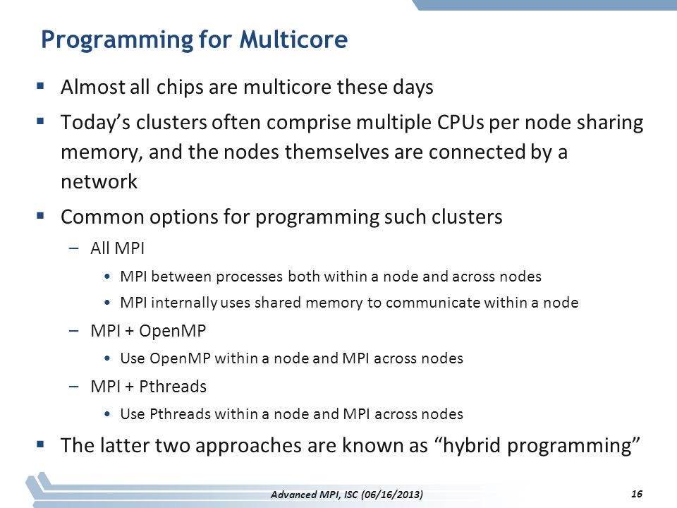 Programming for Multicore  Almost all chips are multicore these days  Today's clusters often comprise multiple CPUs per node sharing memory, and the
