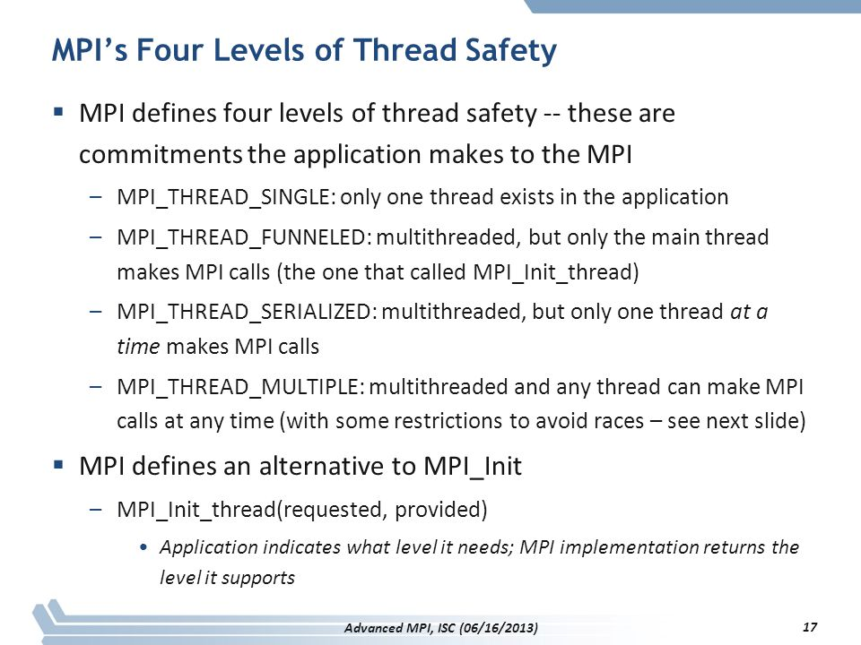 MPI's Four Levels of Thread Safety  MPI defines four levels of thread safety -- these are commitments the application makes to the MPI –MPI_THREAD_SI