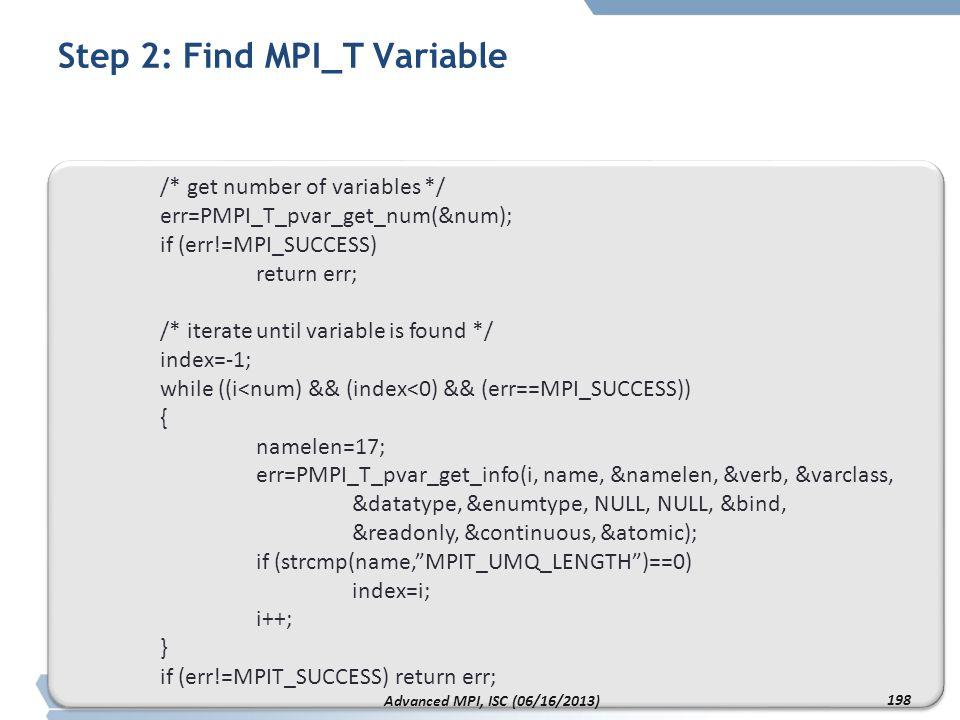 Step 2: Find MPI_T Variable /* get number of variables */ err=PMPI_T_pvar_get_num(&num); if (err!=MPI_SUCCESS) return err; /* iterate until variable i
