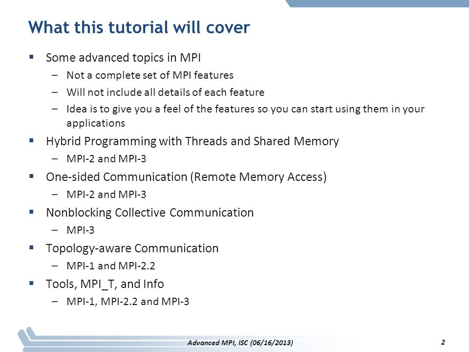 Info and MPI I/O  Routines that take info arguments: –MPI_File_open, MPI_File_delete, MPI_File_set_view –Implementation specific optional hints Example: access patterns –Given on a per file basis –The MPI standard does not provide any predefined keys  Explicit access to the info object of a file –MPI_File_set_info, MPI_File_get_info  Rules –Implementations are not required to support any hints –Each defined hint has to have a predefined default value –If info only specifies some hints, the remaining are not affected 133 Advanced MPI, ISC (06/16/2013)
