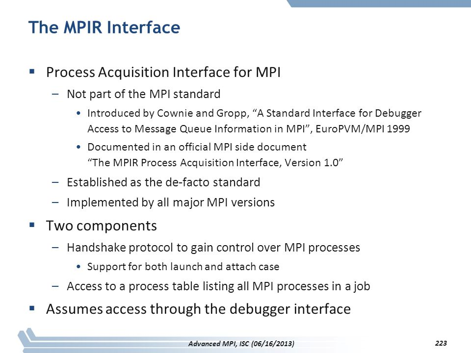 """The MPIR Interface  Process Acquisition Interface for MPI –Not part of the MPI standard Introduced by Cownie and Gropp, """"A Standard Interface for Deb"""