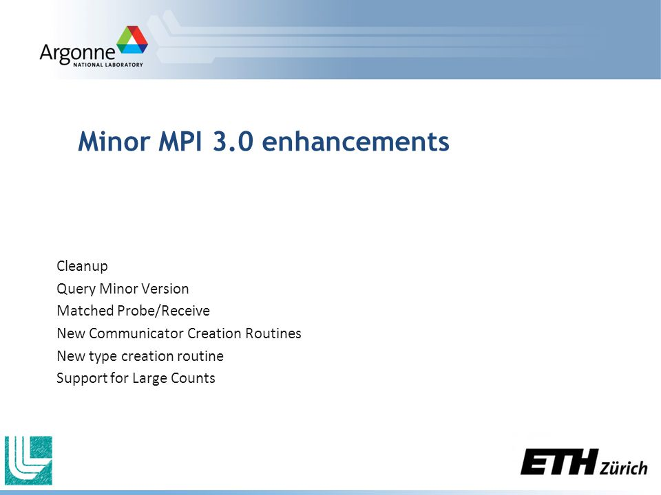 Minor MPI 3.0 enhancements Cleanup Query Minor Version Matched Probe/Receive New Communicator Creation Routines New type creation routine Support for