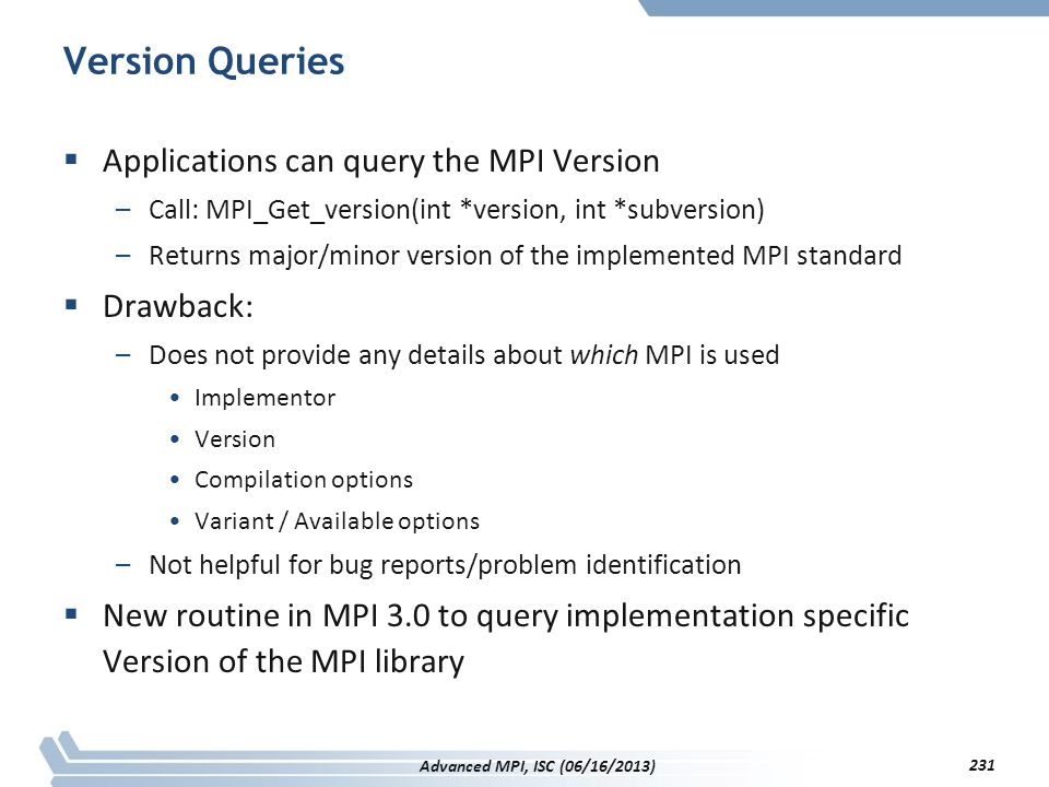 Version Queries  Applications can query the MPI Version –Call: MPI_Get_version(int *version, int *subversion) –Returns major/minor version of the imp