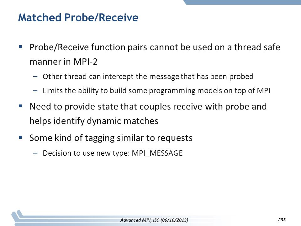 Matched Probe/Receive  Probe/Receive function pairs cannot be used on a thread safe manner in MPI-2 –Other thread can intercept the message that has