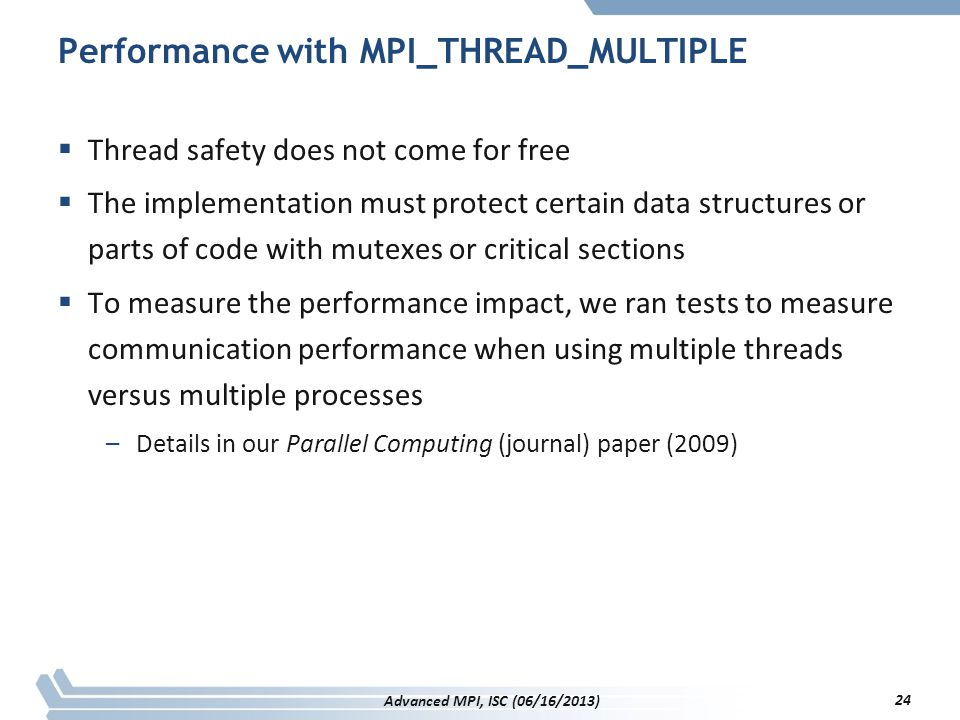 Performance with MPI_THREAD_MULTIPLE  Thread safety does not come for free  The implementation must protect certain data structures or parts of code