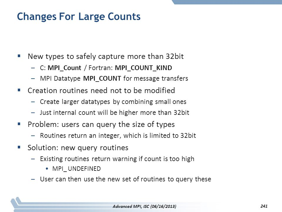 Changes For Large Counts  New types to safely capture more than 32bit –C: MPI_Count / Fortran: MPI_COUNT_KIND –MPI Datatype MPI_COUNT for message tra