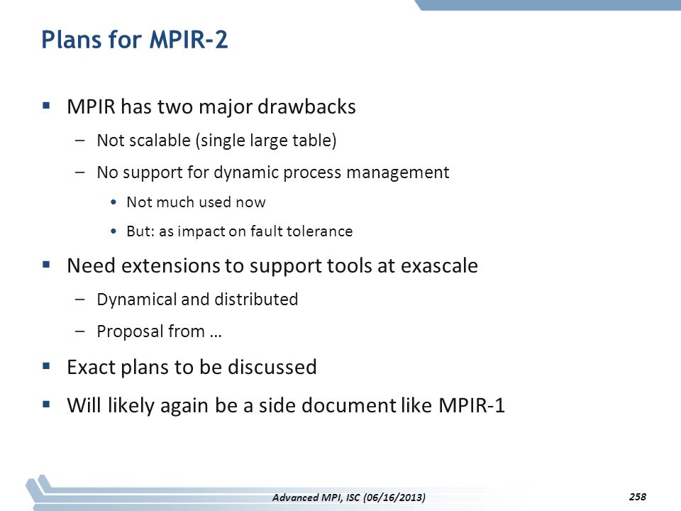Plans for MPIR-2  MPIR has two major drawbacks –Not scalable (single large table) –No support for dynamic process management Not much used now But: a