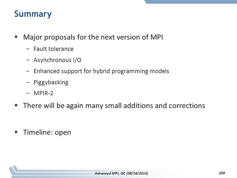 Summary  Major proposals for the next version of MPI –Fault tolerance –Asynchronous I/O –Enhanced support for hybrid programming models –Piggybacking