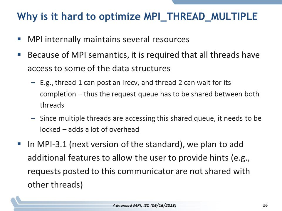 Why is it hard to optimize MPI_THREAD_MULTIPLE  MPI internally maintains several resources  Because of MPI semantics, it is required that all thread