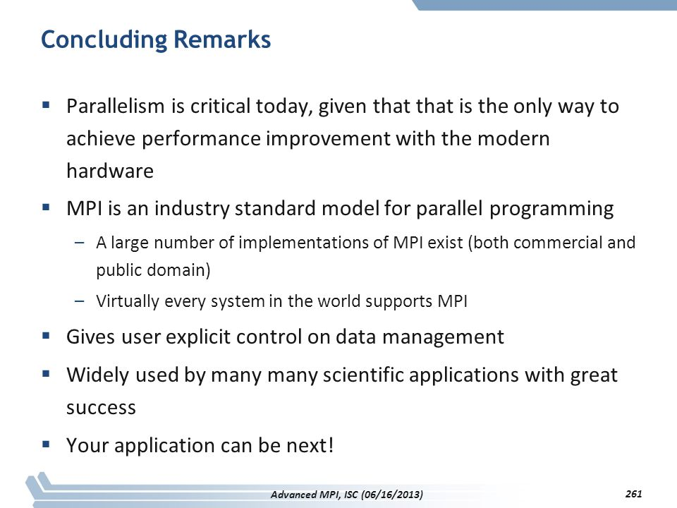 Concluding Remarks  Parallelism is critical today, given that that is the only way to achieve performance improvement with the modern hardware  MPI