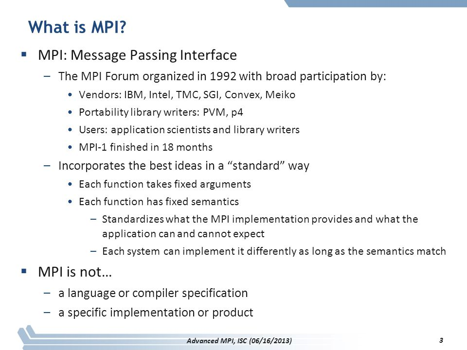 Additional Items likely for MPI 3.0  Minor items –Clean up language for MPI_Init and MPI_Finalize –Updated and corrected examples –Deprecated functions moved to separate chapter –Removal of C++ bindings 244 Advanced MPI, ISC (06/16/2013)