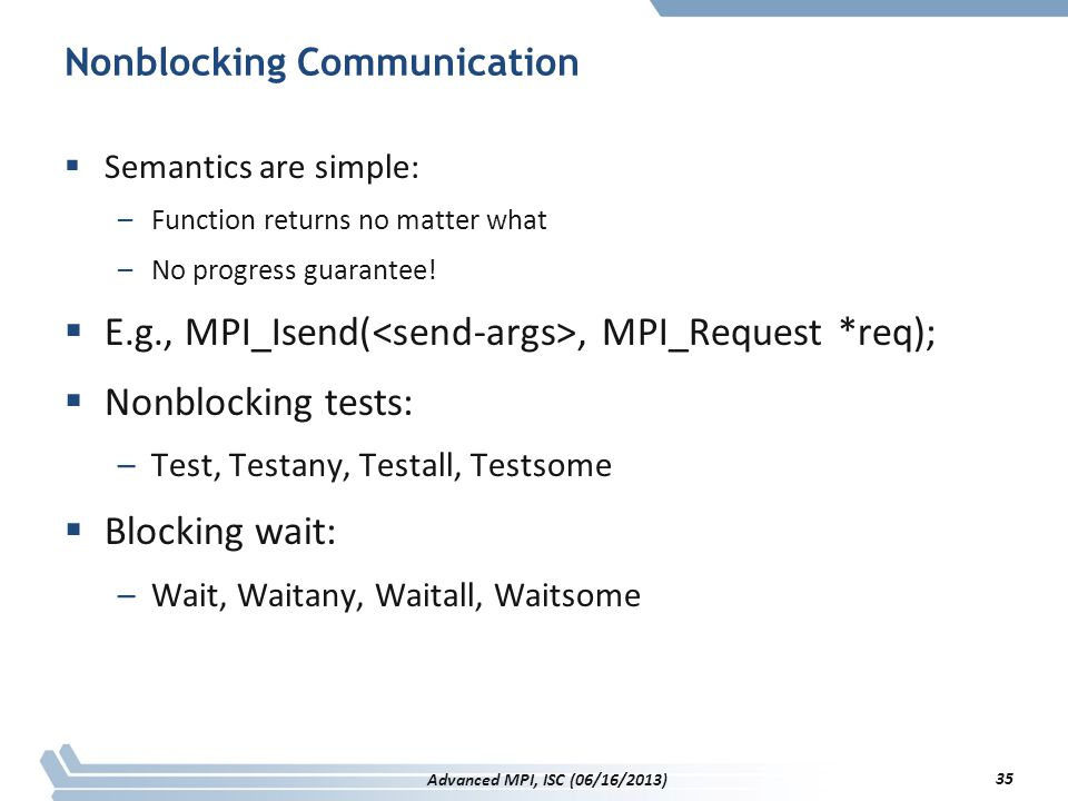Nonblocking Communication  Semantics are simple: –Function returns no matter what –No progress guarantee!  E.g., MPI_Isend(, MPI_Request *req);  No