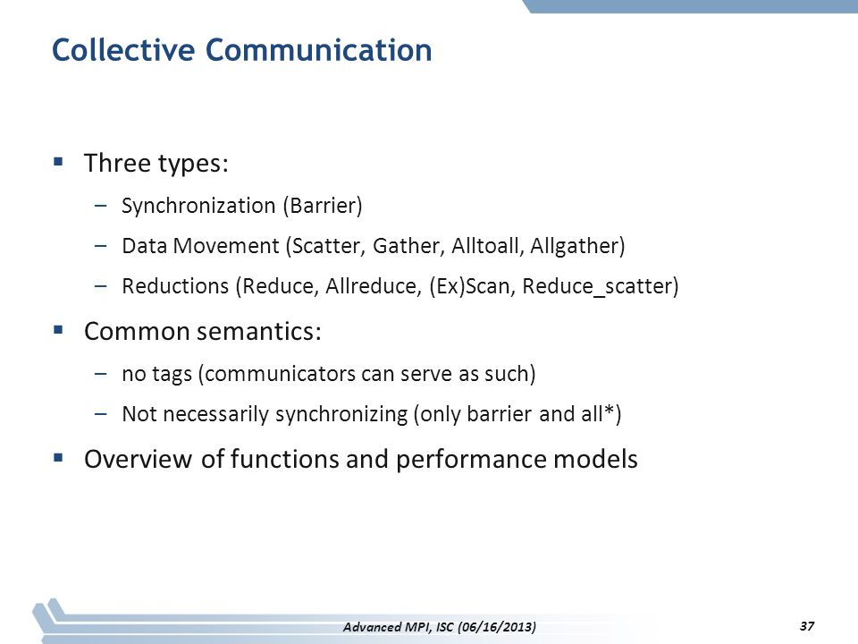 Collective Communication  Three types: –Synchronization (Barrier) –Data Movement (Scatter, Gather, Alltoall, Allgather) –Reductions (Reduce, Allreduc