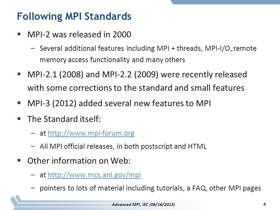 Reading/Writing Pvars MPI_T_pvar_read(session, handle, void *buf) MPI_T_pvar_write(session, handle, void *buf) –Read/write variable specified by handle –Effects limited to specified session –Buffer buf treated similar to MPI message buffers –Datatype and count provided by get_info and handle_allocate calls MPI_T_pvar_reset(session, handle) –Set value of variable to its starting value –MPI_T_PVAR_ALL_HANDLES allowed as argument MPI_T_pvar_readreset(session, handle, void *buf) –Combination of read & reset on same (single) variable –Must have the atomic parameter set in MPI_T_pvar_get_info 195 Advanced MPI, ISC (06/16/2013)