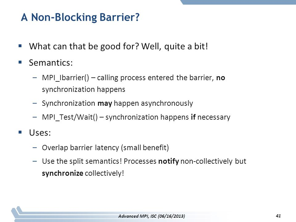 A Non-Blocking Barrier?  What can that be good for? Well, quite a bit!  Semantics: –MPI_Ibarrier() – calling process entered the barrier, no synchro
