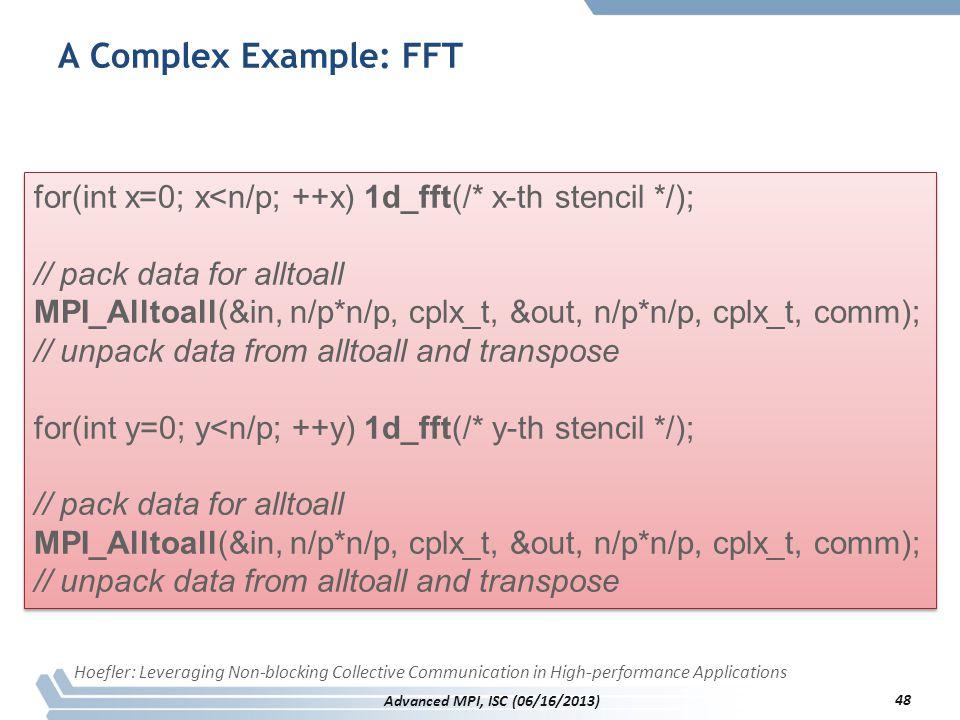 A Complex Example: FFT for(int x=0; x<n/p; ++x) 1d_fft(/* x-th stencil */); // pack data for alltoall MPI_Alltoall(&in, n/p*n/p, cplx_t, &out, n/p*n/p