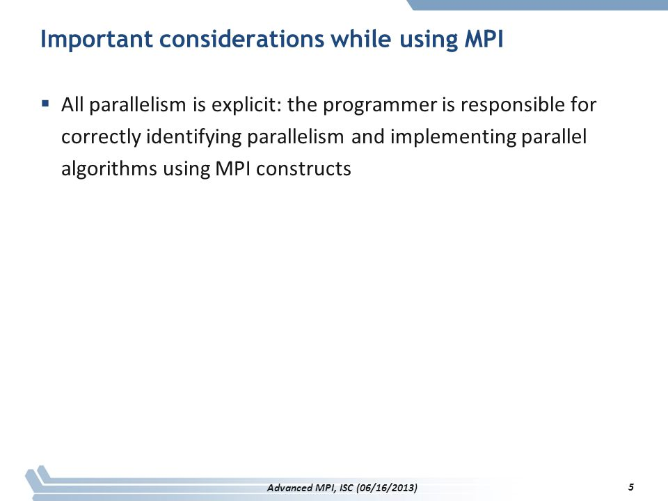 PMPI / Discussion  Portable mechanism to enable tool integration –First full scale approach in a widely used programming model –Used by most/all MPI tools –Enables quick tool integration  Usage has grown way beyond profiling –MPI correctness tools monitor correct usage of MPI API –Fault tolerance protocols can intercept and record messages  Drawback –Only a single tool possible at a time Limits tool modularity –Can be overcome, but requires system tricks P n MPI tool (LLNL, available on github) 156 Advanced MPI, ISC (06/16/2013)