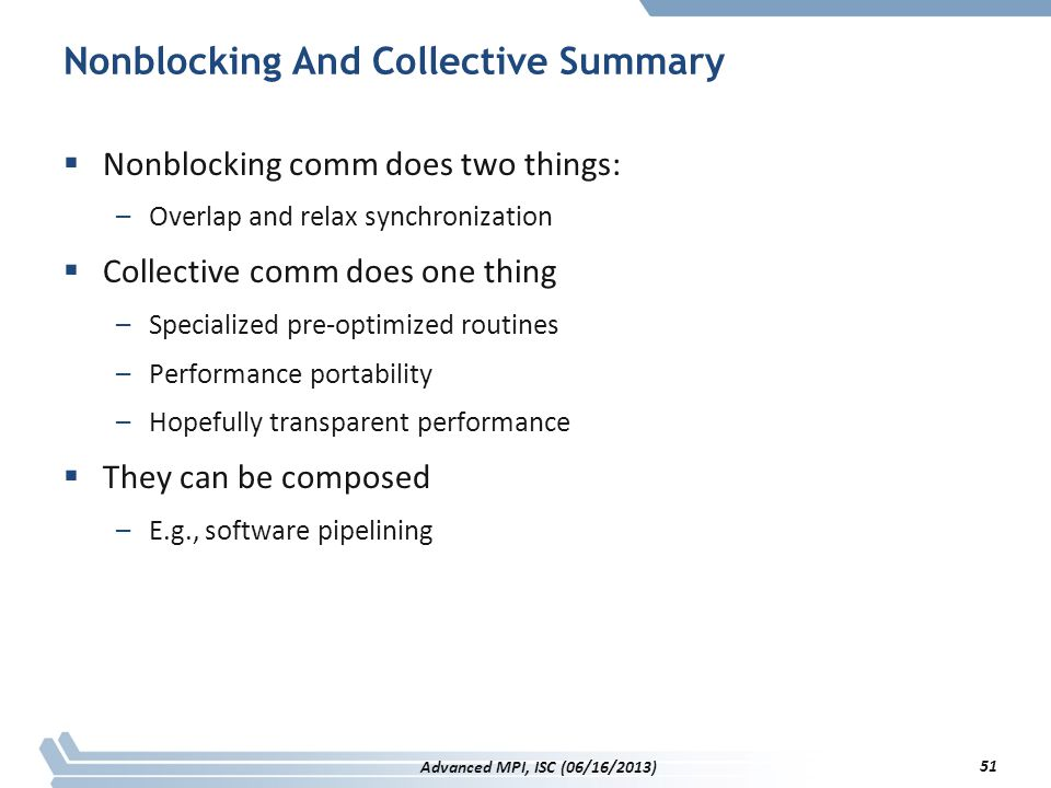 Nonblocking And Collective Summary  Nonblocking comm does two things: –Overlap and relax synchronization  Collective comm does one thing –Specialize