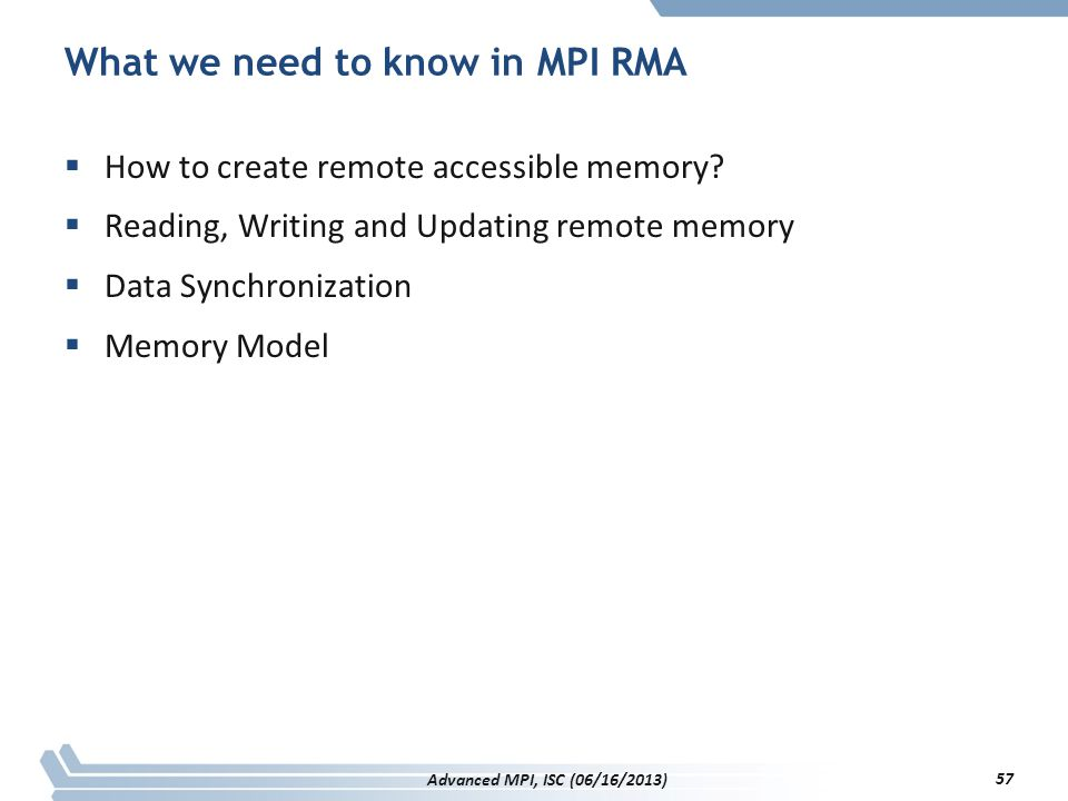 What we need to know in MPI RMA  How to create remote accessible memory?  Reading, Writing and Updating remote memory  Data Synchronization  Memor