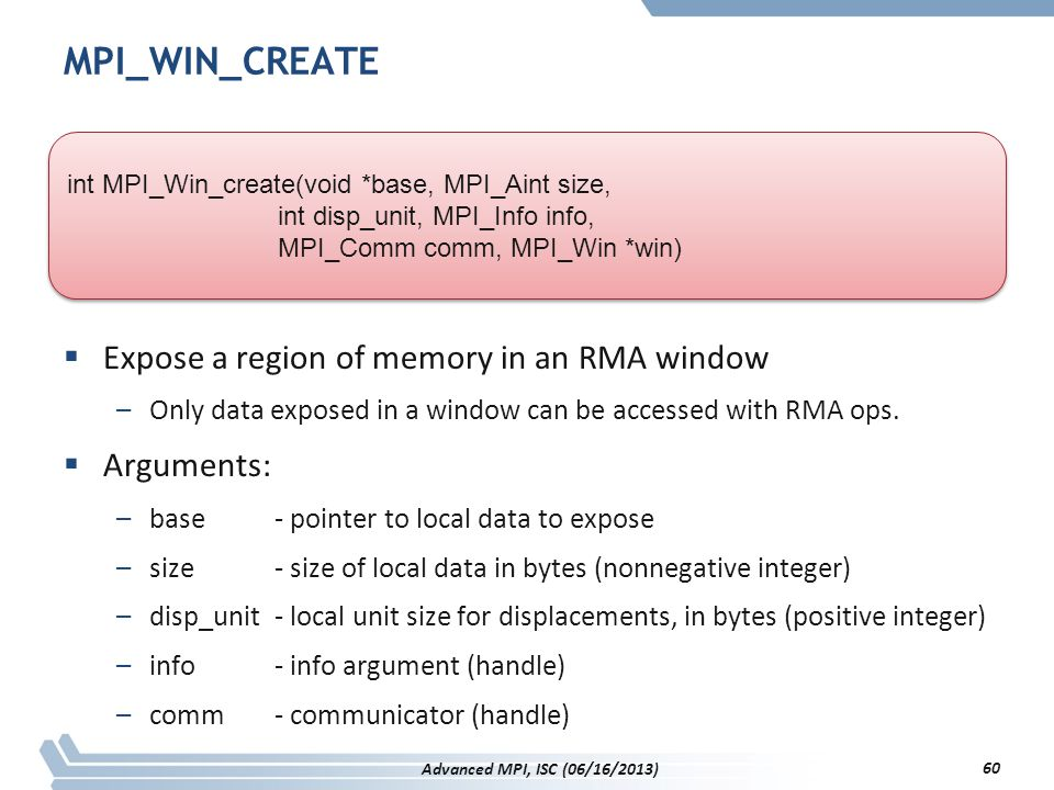 MPI_WIN_CREATE  Expose a region of memory in an RMA window –Only data exposed in a window can be accessed with RMA ops.  Arguments: –base- pointer t