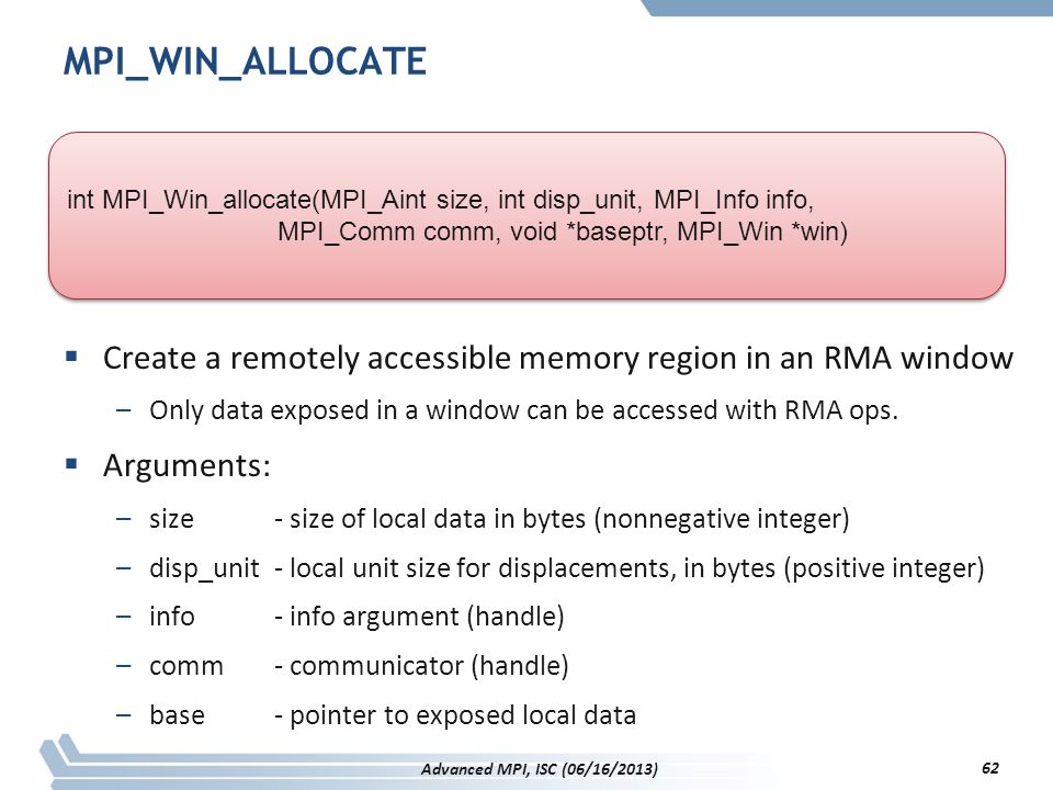MPI_WIN_ALLOCATE  Create a remotely accessible memory region in an RMA window –Only data exposed in a window can be accessed with RMA ops.  Argument