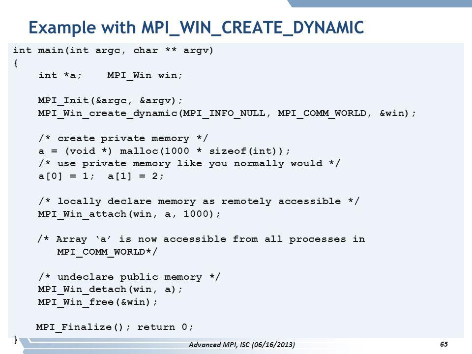 Example with MPI_WIN_CREATE_DYNAMIC int main(int argc, char ** argv) { int *a; MPI_Win win; MPI_Init(&argc, &argv); MPI_Win_create_dynamic(MPI_INFO_NU