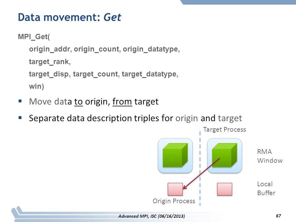 Data movement: Get MPI_Get( origin_addr, origin_count, origin_datatype, target_rank, target_disp, target_count, target_datatype, win)  Move data to o