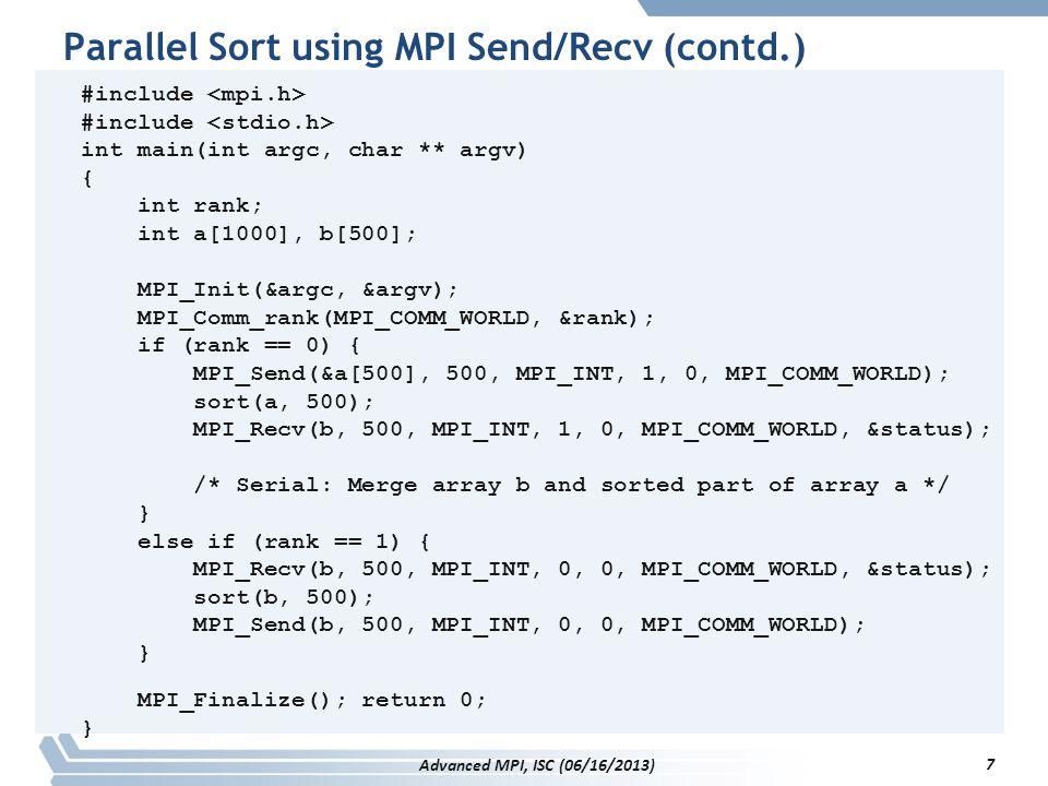 Parallel Sort using MPI Send/Recv (contd.) #include int main(int argc, char ** argv) { int rank; int a[1000], b[500]; MPI_Init(&argc, &argv); MPI_Comm