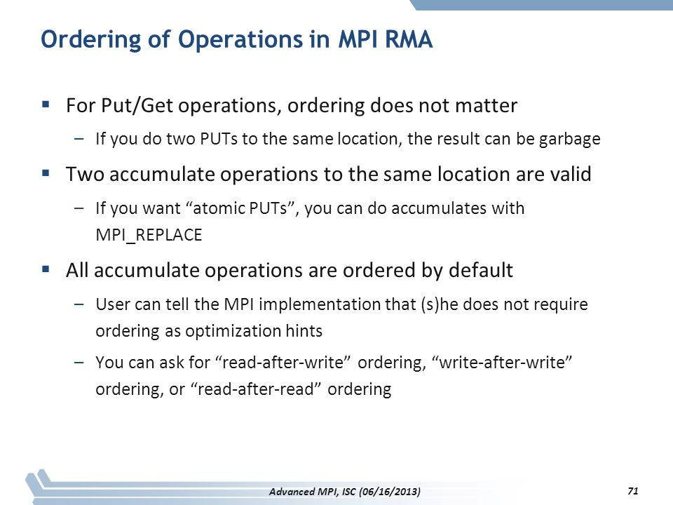 Ordering of Operations in MPI RMA  For Put/Get operations, ordering does not matter –If you do two PUTs to the same location, the result can be garba