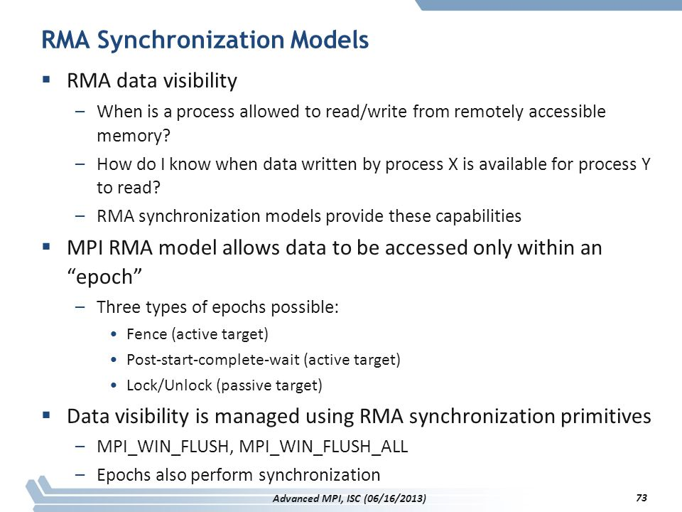 RMA Synchronization Models  RMA data visibility –When is a process allowed to read/write from remotely accessible memory? –How do I know when data wr