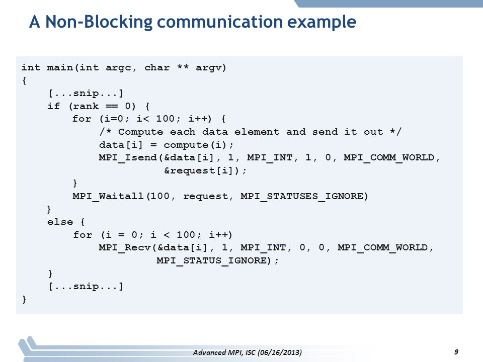 Exploring an MPI Info object (cont.) int print_all_keys(MPI_Info info) { char key[MPI_MAX_INFO_KEY]; int num_keys, i, err; err=MPI_Info_get_nkeys(info,&num_keys); i=0; while ((err==MPI_SUCCESS) && (i<num_keys)) { err=MPI_Info_get_nthkey(info,i,key); if (err==MPI_SUCCESS) printf( Key %i is %s\n ,i,key); i++; } return err; } int print_all_keys(MPI_Info info) { char key[MPI_MAX_INFO_KEY]; int num_keys, i, err; err=MPI_Info_get_nkeys(info,&num_keys); i=0; while ((err==MPI_SUCCESS) && (i<num_keys)) { err=MPI_Info_get_nthkey(info,i,key); if (err==MPI_SUCCESS) printf( Key %i is %s\n ,i,key); i++; } return err; } 130 Advanced MPI, ISC (06/16/2013)