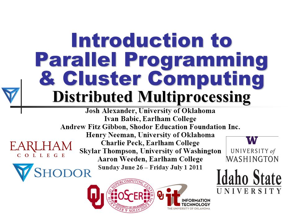 Introduction to Parallel Programming & Cluster Computing Distributed Multiprocessing Josh Alexander, University of Oklahoma Ivan Babic, Earlham Colleg