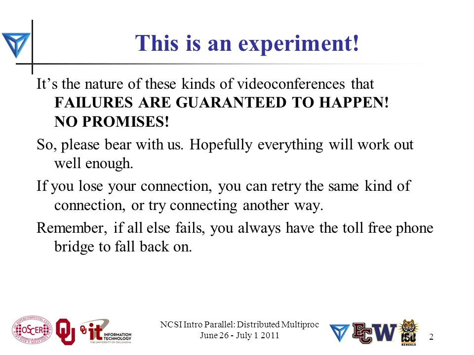 NCSI Intro Parallel: Distributed Multiproc June 26 - July 1 2011 2 This is an experiment! It's the nature of these kinds of videoconferences that FAIL