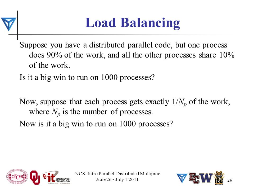 Load Balancing Suppose you have a distributed parallel code, but one process does 90% of the work, and all the other processes share 10% of the work.
