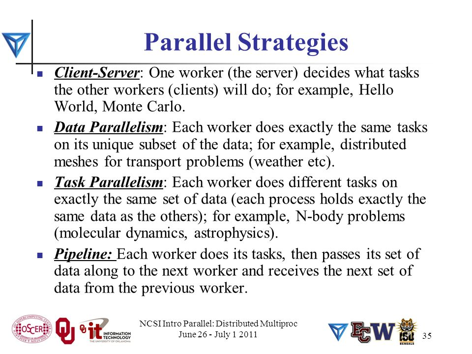 Parallel Strategies Client-Server: One worker (the server) decides what tasks the other workers (clients) will do; for example, Hello World, Monte Car