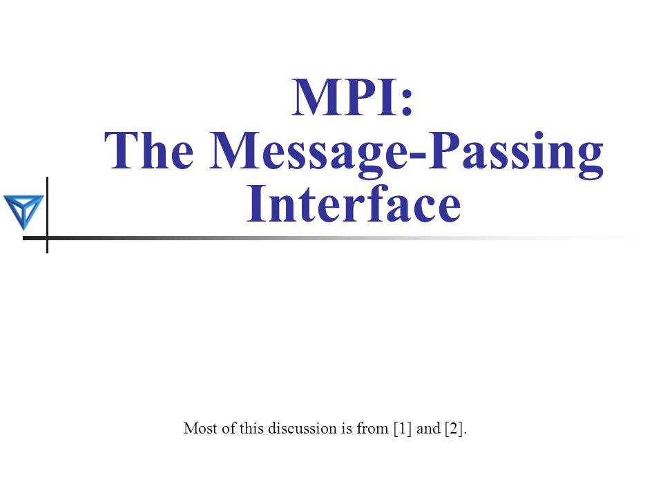 MPI: The Message-Passing Interface Most of this discussion is from [1] and [2].