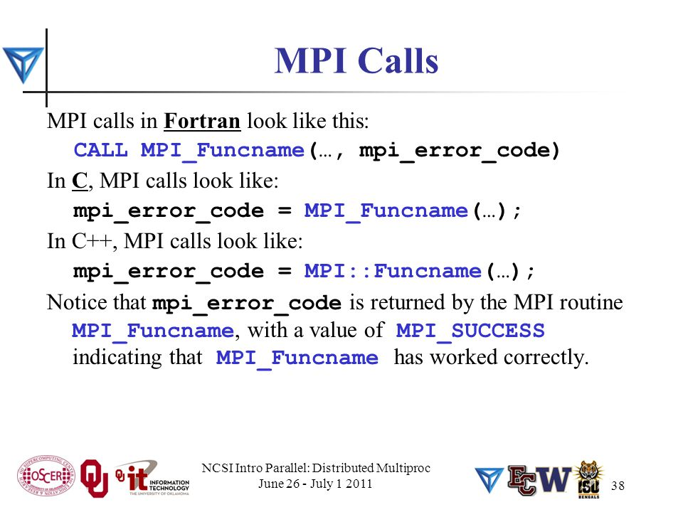 MPI Calls MPI calls in Fortran look like this: CALL MPI_Funcname(…, mpi_error_code) In C, MPI calls look like: mpi_error_code = MPI_Funcname(…); In C+