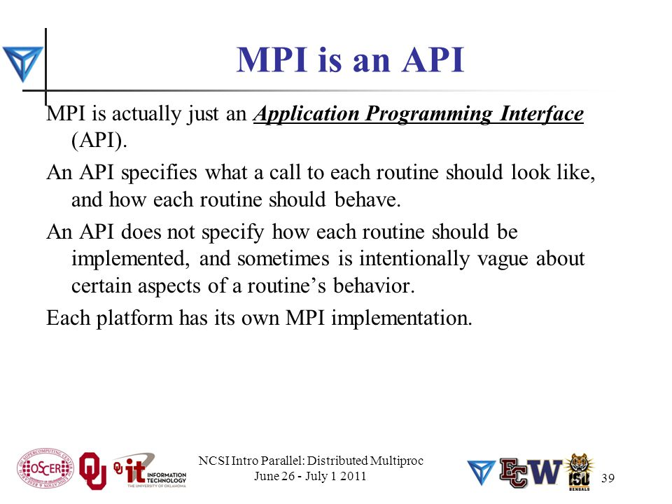 MPI is an API MPI is actually just an Application Programming Interface (API). An API specifies what a call to each routine should look like, and how