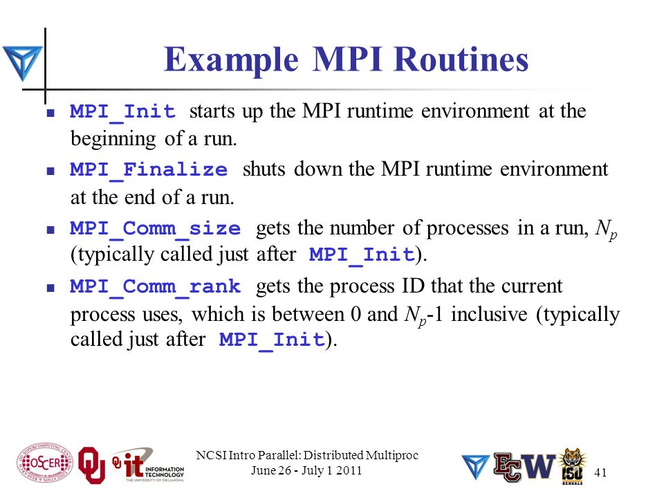 Example MPI Routines MPI_Init starts up the MPI runtime environment at the beginning of a run. MPI_Finalize shuts down the MPI runtime environment at