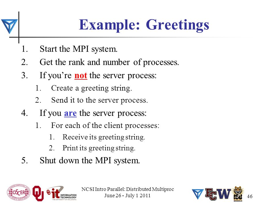 Example: Greetings 1.Start the MPI system. 2.Get the rank and number of processes. 3.If you're not the server process: 1.Create a greeting string. 2.S