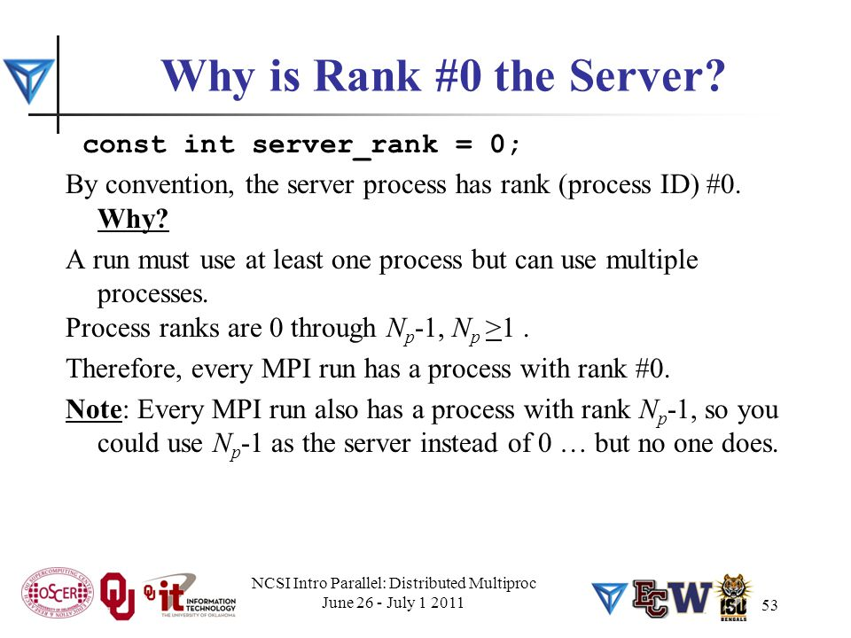 Why is Rank #0 the Server? const int server_rank = 0; By convention, the server process has rank (process ID) #0. Why? A run must use at least one pro