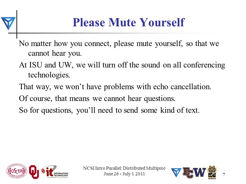 NCSI Intro Parallel: Distributed Multiproc June 26 - July 1 2011 7 Please Mute Yourself No matter how you connect, please mute yourself, so that we ca