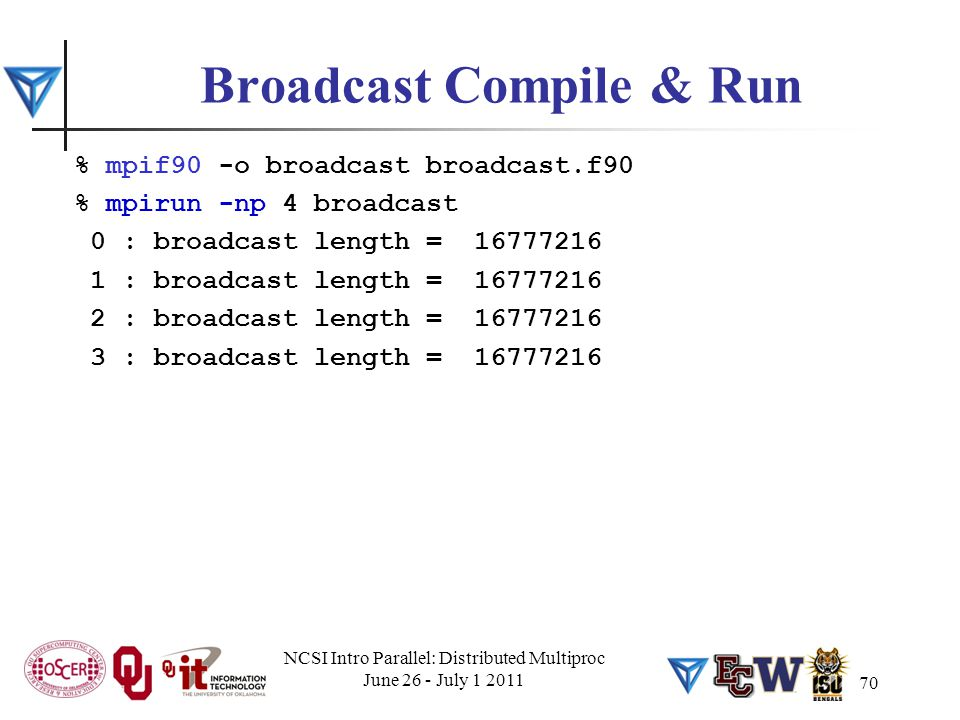 Broadcast Compile & Run % mpif90 -o broadcast broadcast.f90 % mpirun -np 4 broadcast 0 : broadcast length = 16777216 1 : broadcast length = 16777216 2 : broadcast length = 16777216 3 : broadcast length = 16777216 NCSI Intro Parallel: Distributed Multiproc June 26 - July 1 2011 70
