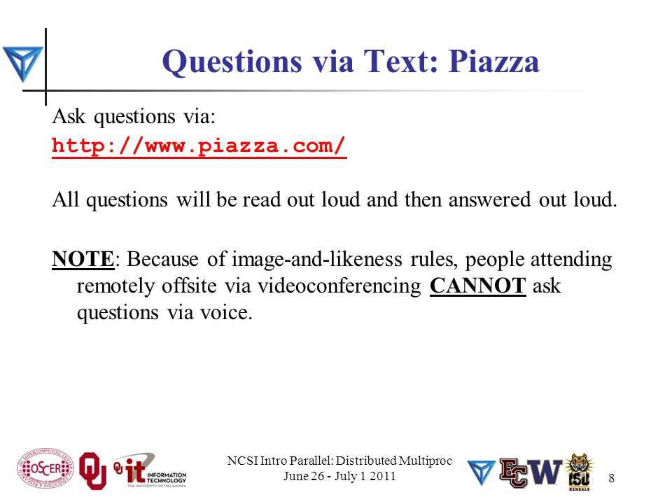 NCSI Intro Parallel: Distributed Multiproc June 26 - July 1 2011 8 Questions via Text: Piazza Ask questions via: http://www.piazza.com/ All questions