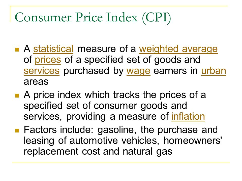 Consumer Price Index (CPI) A statistical measure of a weighted average of prices of a specified set of goods and services purchased by wage earners in urban areasstatisticalweighted averageprices serviceswageurban A price index which tracks the prices of a specified set of consumer goods and services, providing a measure of inflationinflation Factors include: gasoline, the purchase and leasing of automotive vehicles, homeowners replacement cost and natural gas